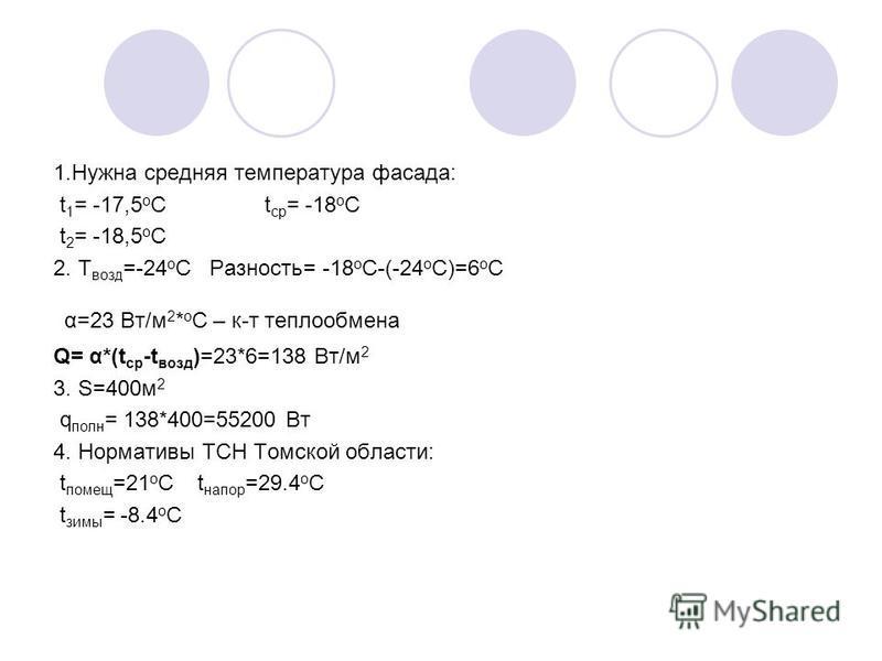 1. Нужна средняя температура фасада: t 1 = -17,5 o C t ср = -18 o C t 2 = -18,5 o C 2. T возд =-24 o C Разность= -18 o C-(-24 o C)=6 o C α=23 Вт/м 2 * o C – к-т теплообмена Q= α*(t ср -t возд )=23*6=138 Вт/м 2 3. S=400 м 2 q полн = 138*400=55200 Вт 4