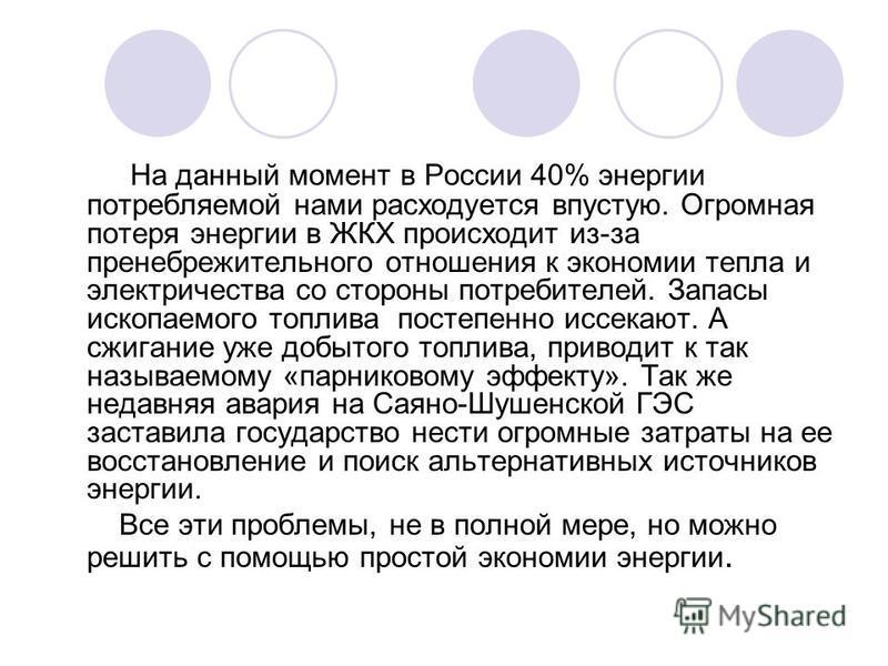 На данный момент в России 40% энергии потребляемой нами расходуется впустую. Огромная потеря энергии в ЖКХ происходит из-за пренебрежительного отношения к экономии тепла и электричества со стороны потребителей. Запасы ископаемого топлива постепенно и