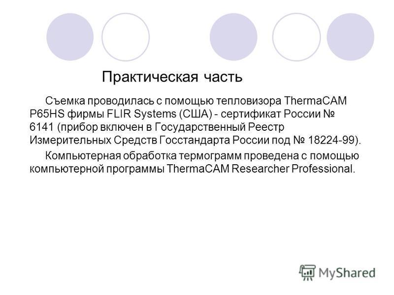 Практическая часть Съемка проводилась с помощью тепловизора ThermaCAM P65HS фирмы FLIR Systems (США) - сертификат России 6141 (прибор включен в Государственный Реестр Измерительных Средств Госстандарта России под 18224-99). Компьютерная обработка тер