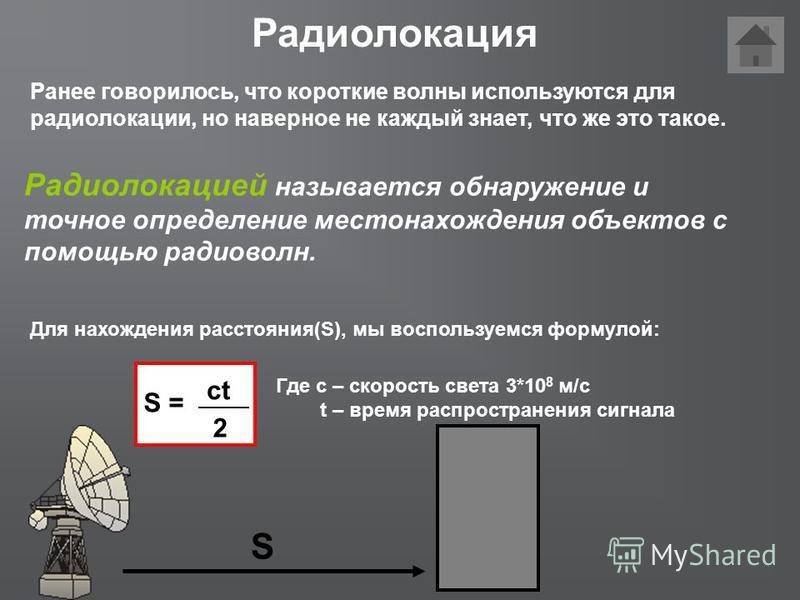 Радиолокация Радиолокацией называется обнаружение и точное определение местонахождения объектов с помощью радиоволн. S Для нахождения расстояния(S), мы воспользуемся формулой: S = ct 2 Где с – скорость света 3*10 8 м/с t – время распространения сигна