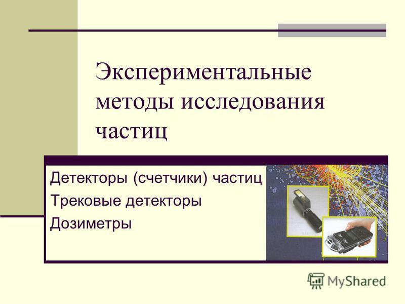 Экспериментальные методы исследования частиц Детекторы (счетчики) частиц Трековые детекторы Дозиметры