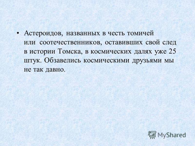 Астероидов, названных в честь томичей или соотечественников, оставивших свой след в истории Томска, в космических далях уже 25 штук. Обзавелись космическими друзьями мы не так давно.