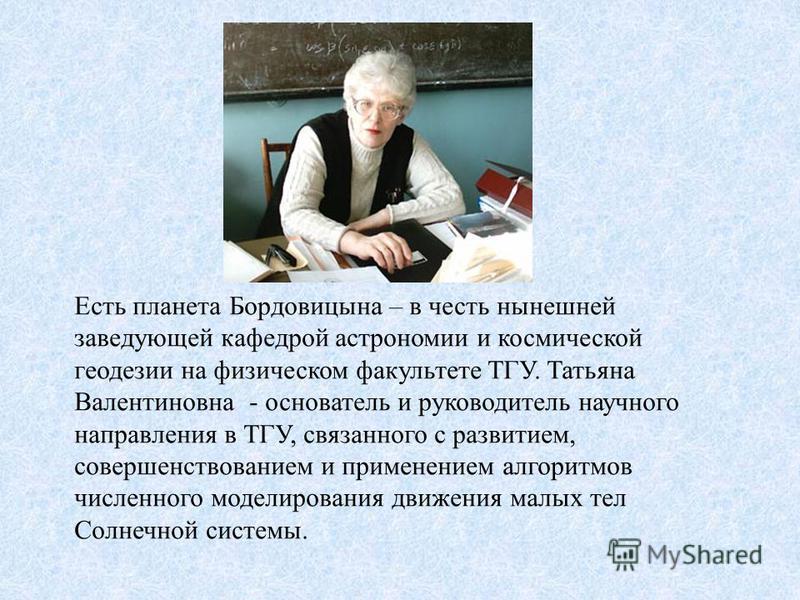 Есть планета Бордовицына – в честь нынешней заведующей кафедрой астрономии и космической геодезии на физическом факультете ТГУ. Татьяна Валентиновна - основатель и руководитель научного направления в ТГУ, связанного с развитием, совершенствованием и