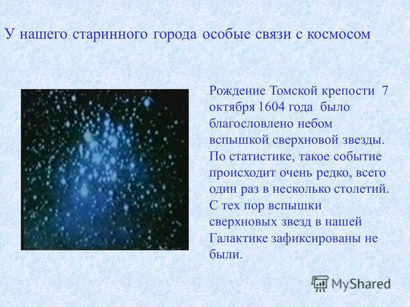 Рождение Томской крепости 7 октября 1604 года было благословлено небом вспышкой сверхновой звезды. По статистике, такое событие происходит очень редко, всего один раз в несколько столетий. С тех пор вспышки сверхновых звезд в нашей Галактике зафиксир