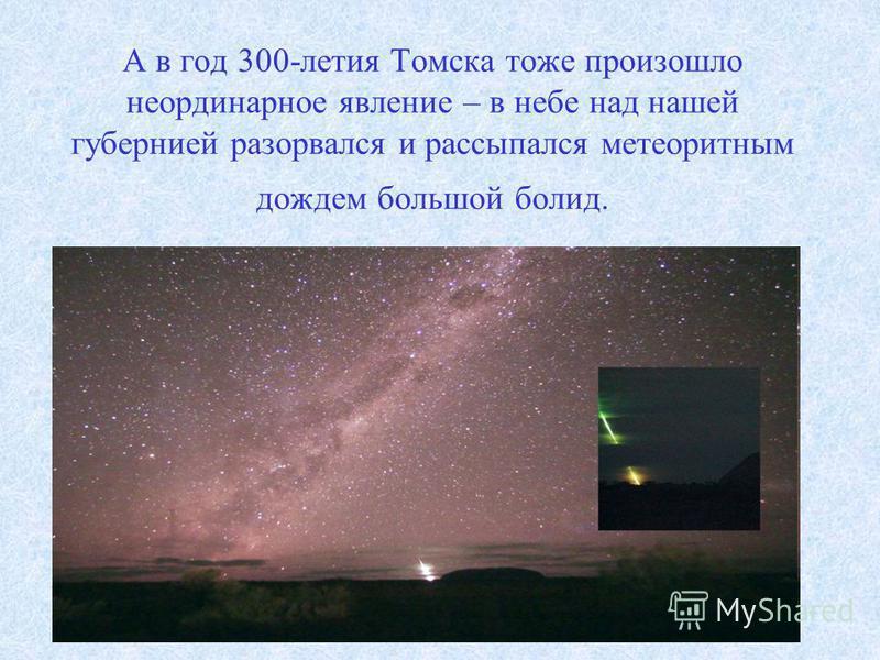 А в год 300-летия Томска тоже произошло неординарное явление – в небе над нашей губернией разорвался и рассыпался метеоритным дождем большой болид.