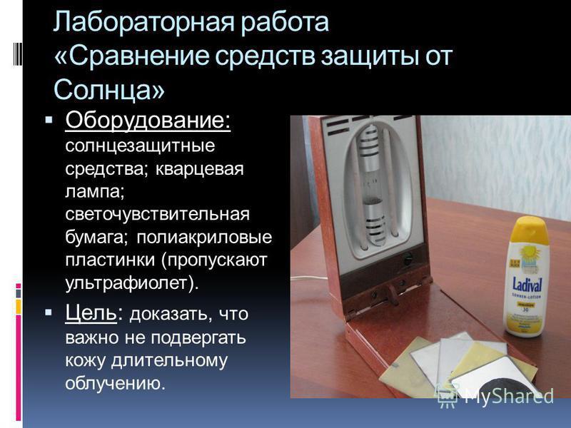Лабораторная работа «Сравнение средств защиты от Солнца» Оборудование: солнцезащитные средства; кварцевая лампа; светочувствительная бумага; полиакриловые пластинки (пропускают ультрафиолет). Цель: доказать, что важно не подвергать кожу длительному о