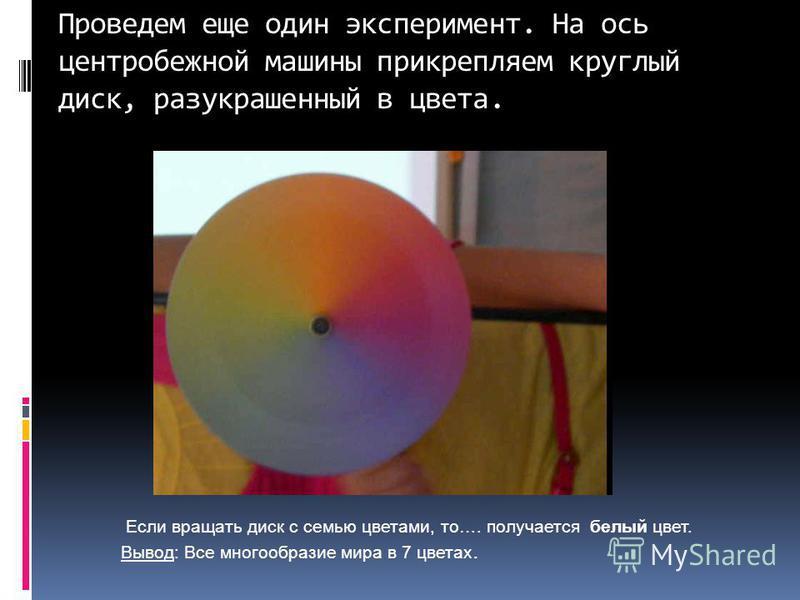 Проведем еще один эксперимент. На ось центробежной машины прикрепляем круглый диск, разукрашенный в цвета. Если вращать диск с семью цветами, то…. получается белый цвет. Вывод: Все многообразие мира в 7 цветах.