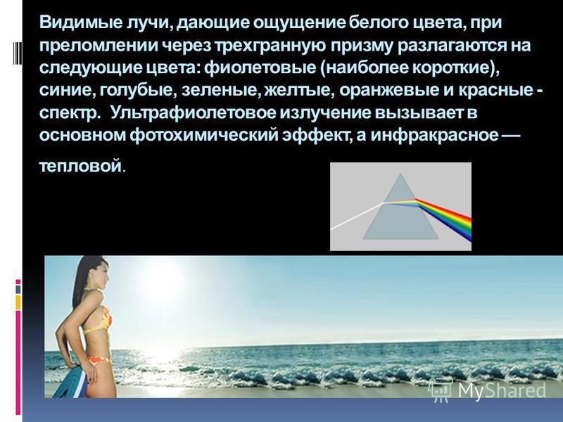Видимые лучи, дающие ощущение белого цвета, при преломлении через трехгранную призму разлагаются на следующие цвета: фиолетовые (наиболее короткие), синие, голубые, зеленые, желтые, оранжевые и красные - спектр. Ультрафиолетовое излучение вызывает в