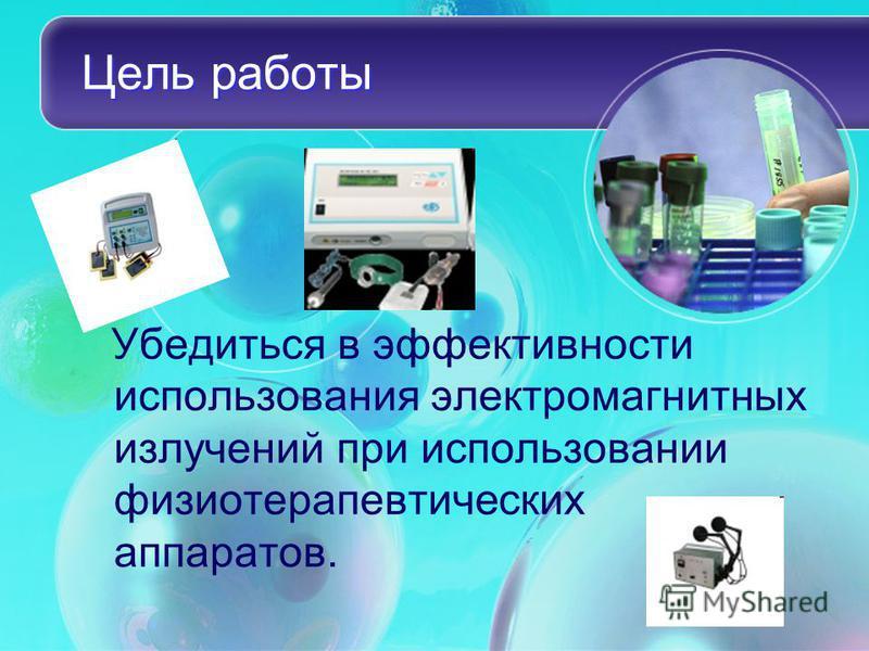 Цель работы Убедиться в эффективности использования электромагнитных излучений при использовании физиотерапевтических аппаратов.