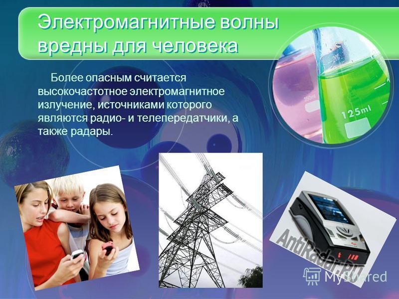 Электромагнитные волны вредны для человека Более опасным считается высокочастотное электромагнитное излучение, источниками которого являются радио- и телепередатчики, а также радары.
