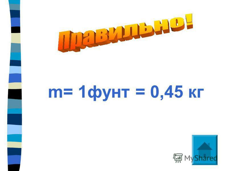 m= 1 фунт = 0,45 кг