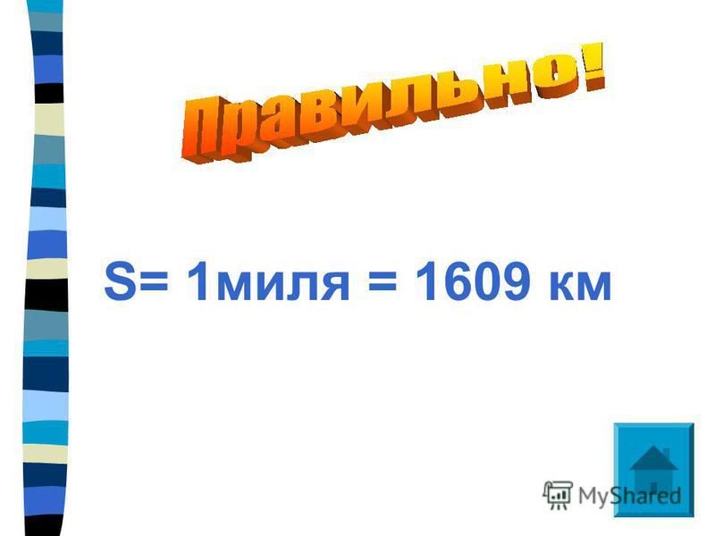 S= 1 миля = 1609 км