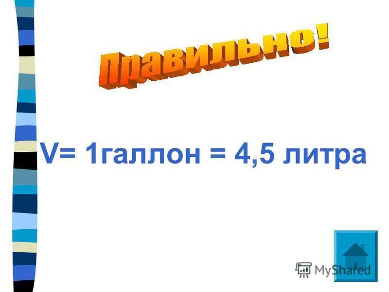 V= 1 галлон = 4,5 литра