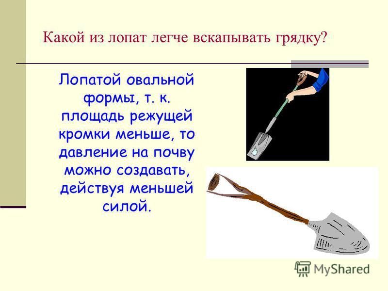 Какой из лопат легче вскапывать грядку? Лопатой овальной формы, т. к. площадь режущей кромки меньше, то давление на почву можно создавать, действуя меньшей силой.