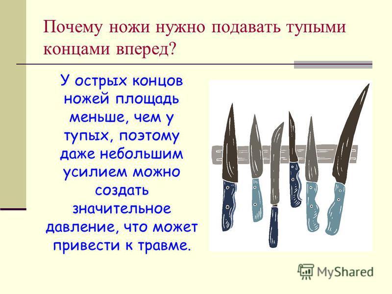 Почему ножи нужно подавать тупыми концами вперед? У острых концов ножей площадь меньше, чем у тупых, поэтому даже небольшим усилием можно создать значительное давление, что может привести к травме.