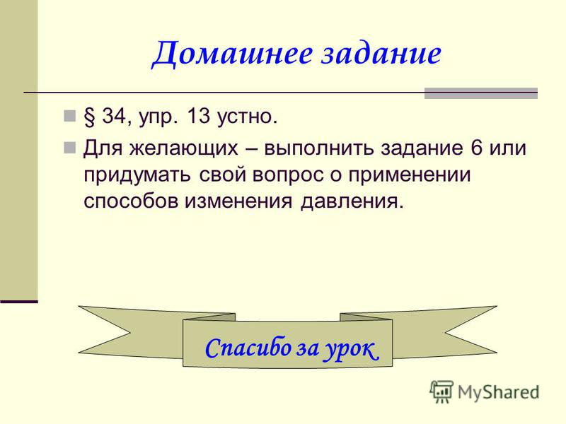 Домашнее задание § 34, упр. 13 устно. Для желающих – выполнить задание 6 или придумать свой вопрос о применении способов изменения давления. Спасибо за урок