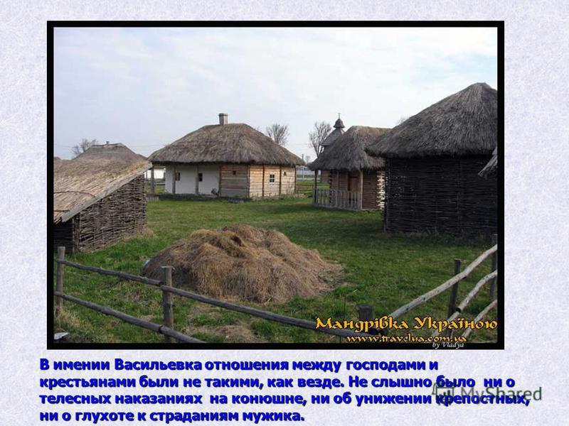 В имении Васильевка отношения между господами и крестьянами были не такими, как везде. Не слышно было ни о телесных наказаниях на конюшне, ни об унижении крепостных, ни о глухоте к страданиям мужика.