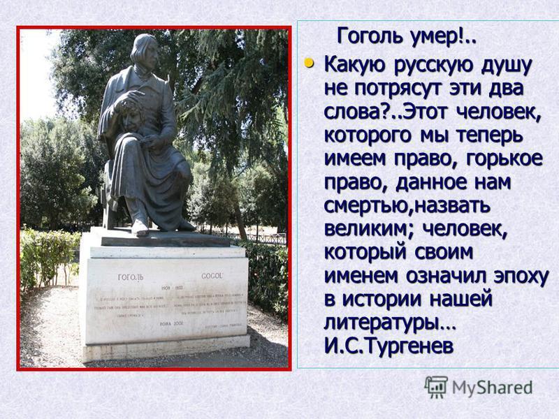 Гоголь умер!.. Гоголь умер!.. Какую русскую душу не потрясут эти два слова?..Этот человек, которого мы теперь имеем право, горькое право, данное нам смертью,назвать великим; человек, который своим именем означил эпоху в истории нашей литературы… И.С.