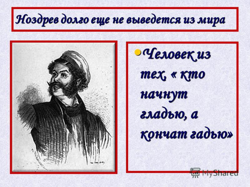 Ноздрев долго еще не выведется из мира Человек из тех, « кто начнут гладью, а кончат гадью» Человек из тех, « кто начнут гладью, а кончат гадью»