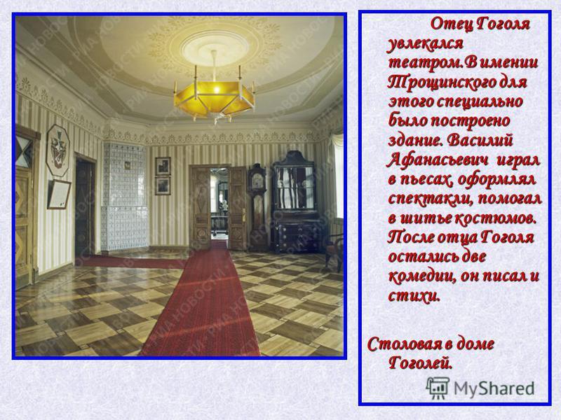 Отец Гоголя увлекался театром.В имении Трощинского для этого специально было построено здание. Василий Афанасьевич играл в пьесах, оформлял спектакли, помогал в шитье костюмов. После отца Гоголя остались две комедии, он писал и стихи. Отец Гоголя увл