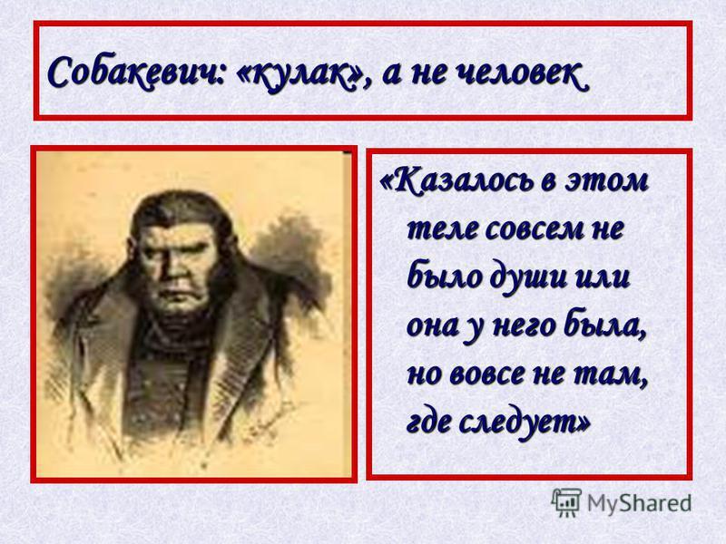 Собакевич: «кулак», а не человек «Казалось в этом теле совсем не было души или она у него была, но вовсе не там, где следует»