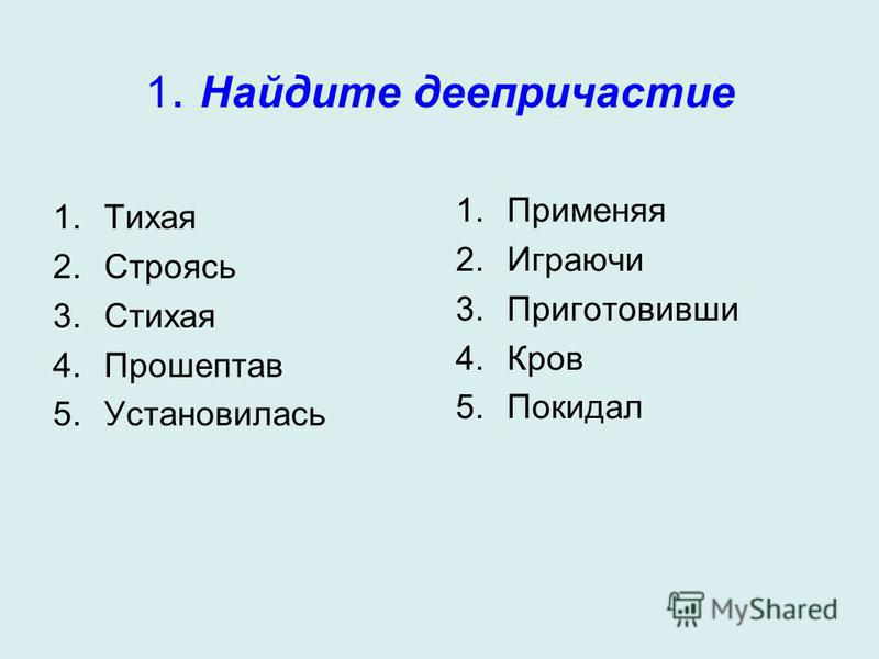 1. Найдите деепричастие 1. Тихая 2. Строясь 3. Стихая 4. Прошептав 5. Установилась 1. Применяя 2. Играючи 3. Приготовивши 4. Кров 5.Покидал