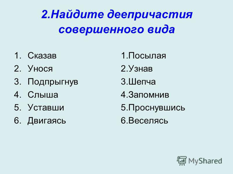 2. Найдите деепричастия совершенного вида 1. Сказав 2. Унося 3. Подпрыгнув 4. Слыша 5. Уставши 6. Двигаясь 1. Посылая 2. Узнав 3. Шепча 4. Запомнив 5. Проснувшись 6.Веселясь