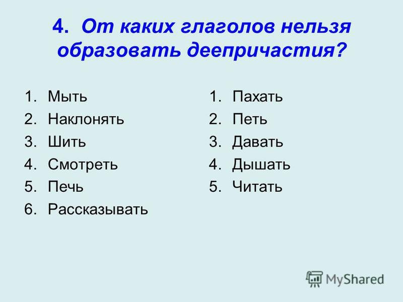 4. От каких глаголов нельзя образовать деепричастия? 1. Мыть 2. Наклонять 3. Шить 4. Смотреть 5. Печь 6. Рассказывать 1. Пахать 2. Петь 3. Давать 4. Дышать 5.Читать