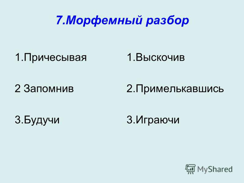 7. Морфемный разбор 1. Причесывая 2 Запомнив 3. Будучи 1. Выскочив 2. Примелькавшись 3.Играючи