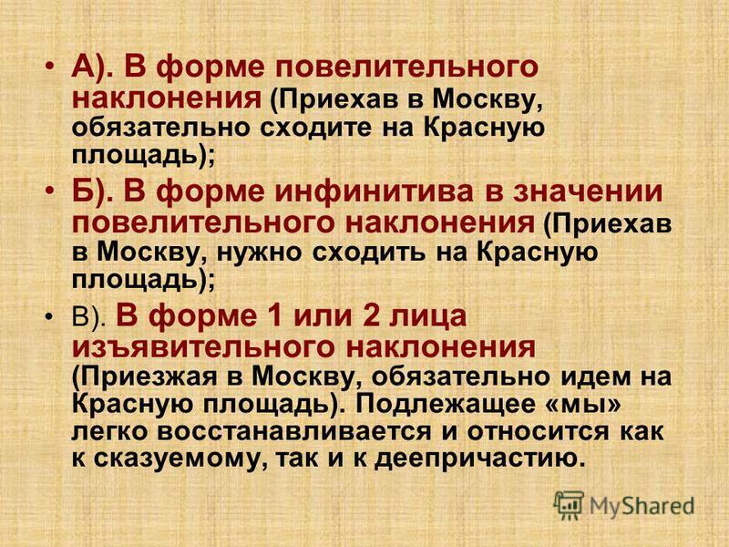 А). В форме повелительного наклонения (Приехав в Москву, обязательно сходите на Красную площадь); Б). В форме инфинитива в значении повелительного наклонения (Приехав в Москву, нужно сходить на Красную площадь); В). В форме 1 или 2 лица изъявительног