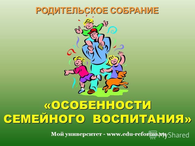 «ОСОБЕННОСТИ СЕМЕЙНОГО ВОСПИТАНИЯ» РОДИТЕЛЬСКОЕ СОБРАНИЕ Мой университет - www.edu-reforma.ru
