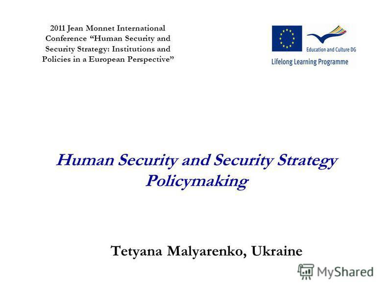 Human Security and Security Strategy Policymaking Tetyana Malyarenko, Ukraine 2011 Jean Monnet International Conference Human Security and Security Strategy: Institutions and Policies in a European Perspective