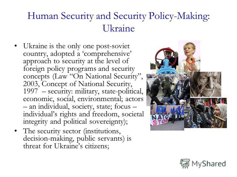 Human Security and Security Policy-Making: Ukraine Ukraine is the only one post-soviet country, adopted a comprehensive approach to security at the level of foreign policy programs and security concepts (Law On National Security, 2003, Concept of Nat