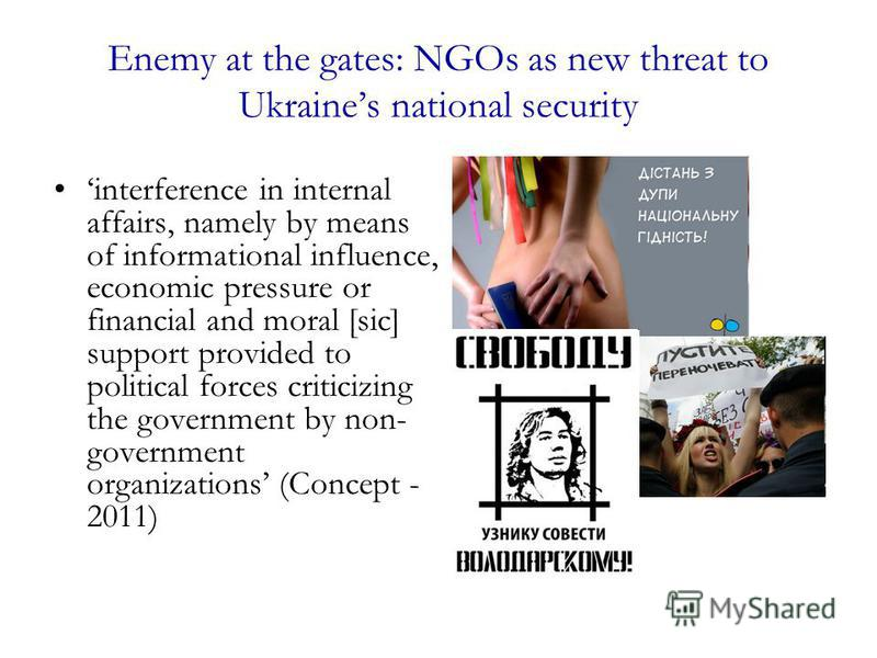 Enemy at the gates: NGOs as new threat to Ukraines national security interference in internal affairs, namely by means of informational influence, economic pressure or financial and moral [sic] support provided to political forces criticizing the gov