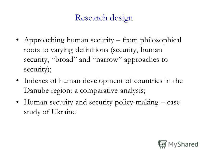 Research design Approaching human security – from philosophical roots to varying definitions (security, human security, broad and narrow approaches to security); Indexes of human development of countries in the Danube region: a comparative analysis;