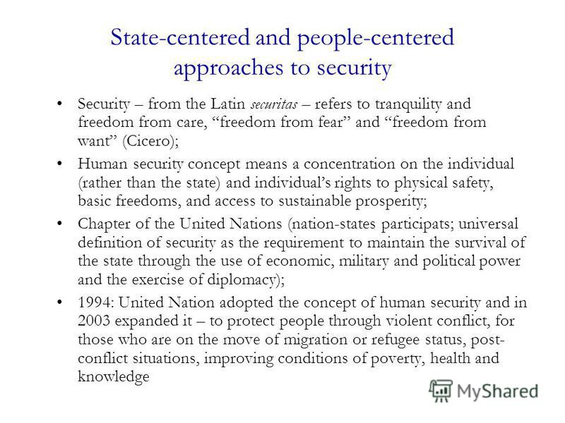 State-centered and people-centered approaches to security Security – from the Latin securitas – refers to tranquility and freedom from care, freedom from fear and freedom from want (Cicero); Human security concept means a concentration on the individ