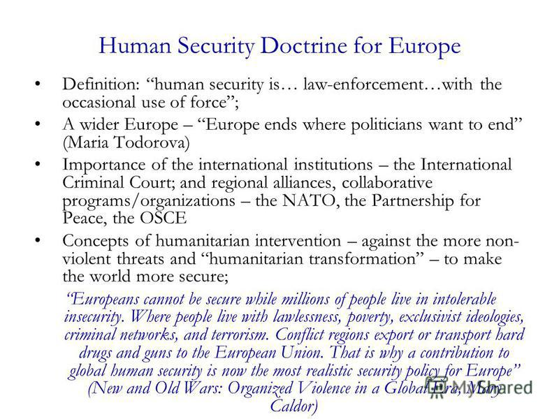 Human Security Doctrine for Europe Definition: human security is… law-enforcement…with the occasional use of force; A wider Europe – Europe ends where politicians want to end (Maria Todorova) Importance of the international institutions – the Interna