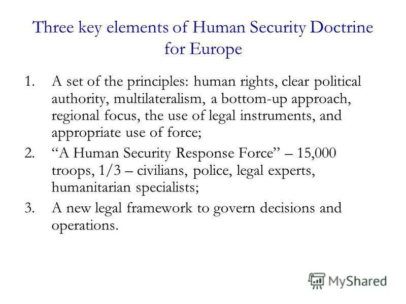 Three key elements of Human Security Doctrine for Europe 1.A set of the principles: human rights, clear political authority, multilateralism, a bottom-up approach, regional focus, the use of legal instruments, and appropriate use of force; 2.A Human