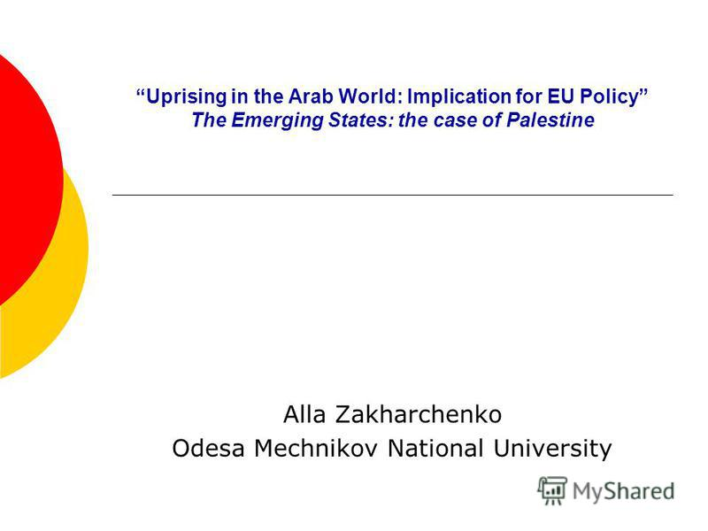 Uprising in the Arab World: Implication for EU Policy The Emerging States: the case of Palestine Alla Zakharchenko Odesa Mechnikov National University