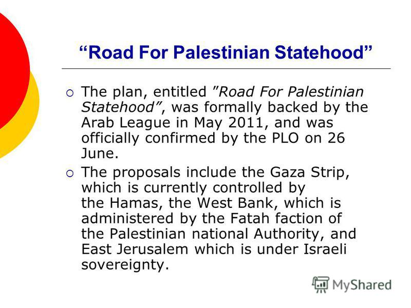 Road For Palestinian Statehood The plan, entitled Road For Palestinian Statehood, was formally backed by the Arab League in May 2011, and was officially confirmed by the PLO on 26 June. The proposals include the Gaza Strip, which is currently control
