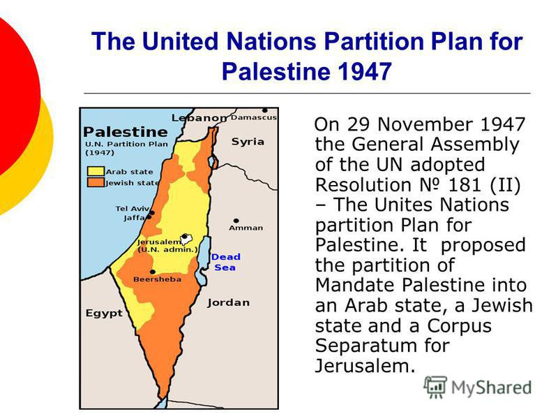 The United Nations Partition Plan for Palestine 1947 On 29 November 1947 the General Assembly of the UN adopted Resolution 181 (II) – The Unites Nations partition Plan for Palestine. It proposed the partition of Mandate Palestine into an Arab state,