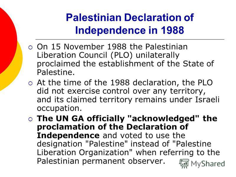 Palestinian Declaration of Independence in 1988 On 15 November 1988 the Palestinian Liberation Council (PLO) unilaterally proclaimed the establishment of the State of Palestine. At the time of the 1988 declaration, the PLO did not exercise control ov