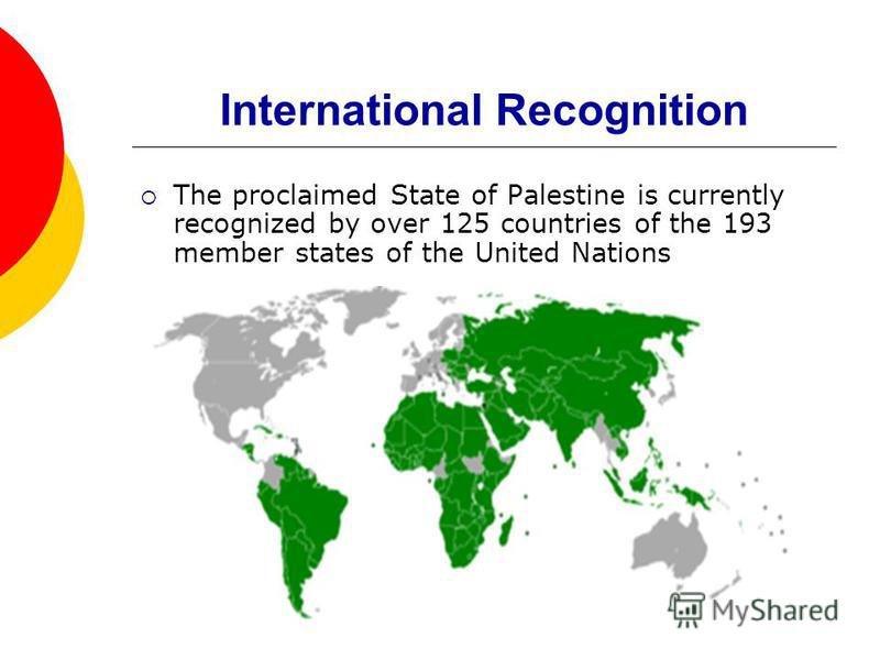 International Recognition The proclaimed State of Palestine is currently recognized by over 125 countries of the 193 member states of the United Nations
