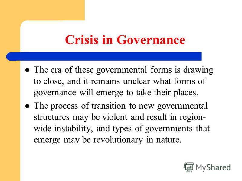 Crisis in Governance The era of these governmental forms is drawing to close, and it remains unclear what forms of governance will emerge to take their places. The process of transition to new governmental structures may be violent and result in regi
