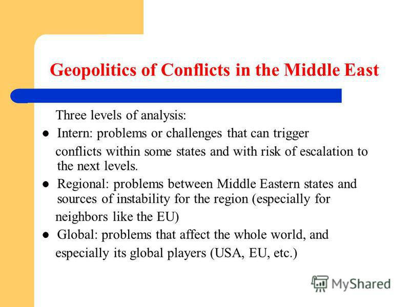 Geopolitics of Conflicts in the Middle East Three levels of analysis: Intern: problems or challenges that can trigger conflicts within some states and with risk of escalation to the next levels. Regional: problems between Middle Eastern states and so