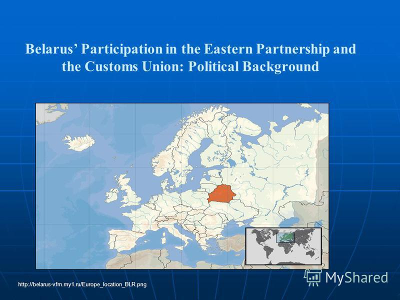 Belarus Participation in the Eastern Partnership and the Customs Union: Political Background http://belarus-vfm.my1.ru/Europe_location_BLR.png