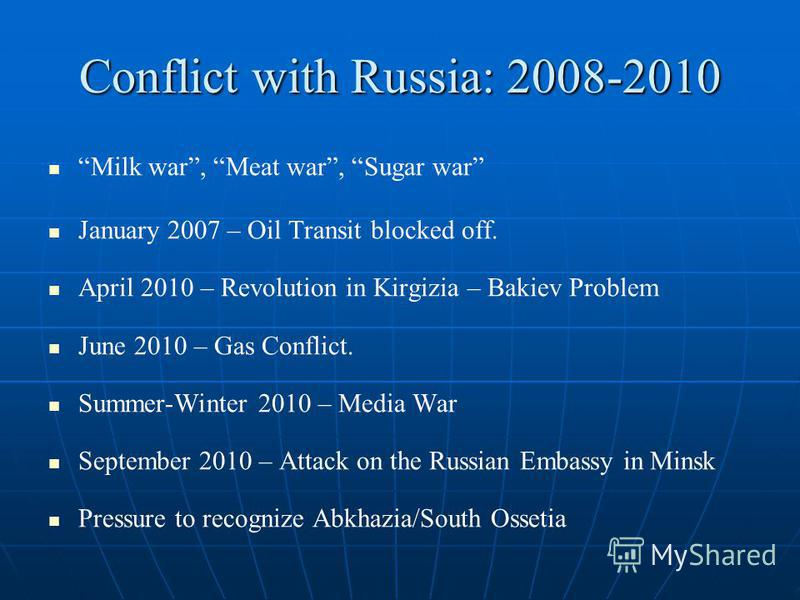 Conflict with Russia: 2008-2010 Milk war, Meat war, Sugar war January 2007 – Oil Transit blocked off. April 2010 – Revolution in Kirgizia – Bakiev Problem June 2010 – Gas Conflict. Summer-Winter 2010 – Media War September 2010 – Attack on the Russian