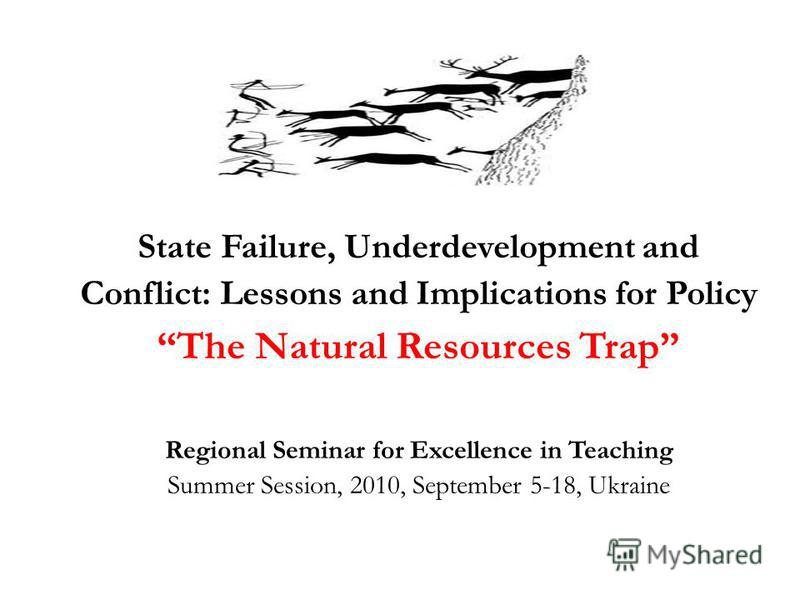 State Failure, Underdevelopment and Conflict: Lessons and Implications for Policy The Natural Resources Trap Regional Seminar for Excellence in Teaching Summer Session, 2010, September 5-18, Ukraine