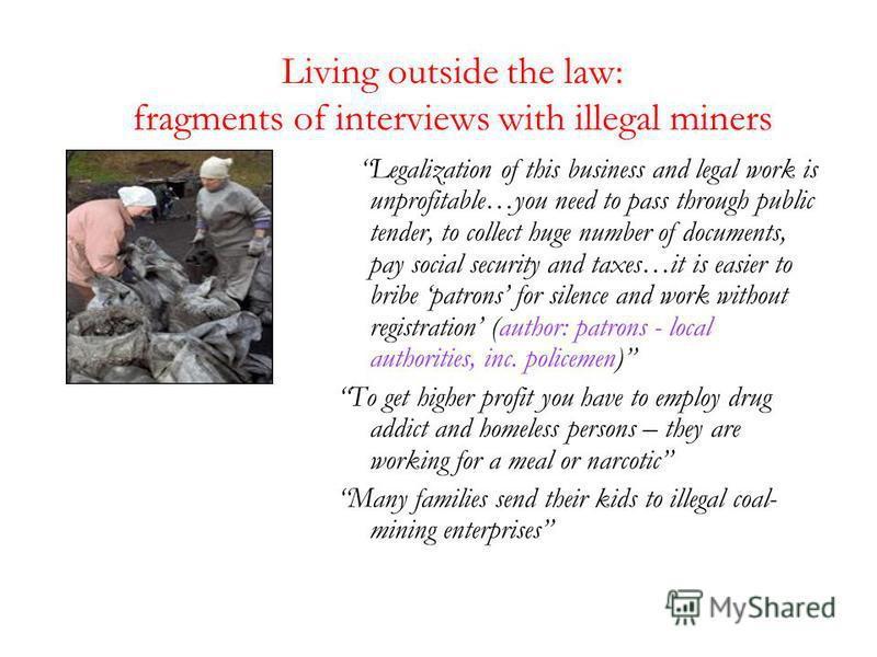 Living outside the law: fragments of interviews with illegal miners Legalization of this business and legal work is unprofitable…you need to pass through public tender, to collect huge number of documents, pay social security and taxes…it is easier t