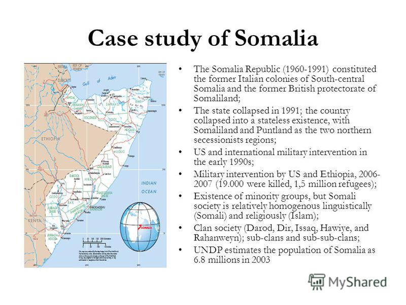 Case study of Somalia The Somalia Republic (1960-1991) constituted the former Italian colonies of South-central Somalia and the former British protectorate of Somaliland; The state collapsed in 1991; the country collapsed into a stateless existence,